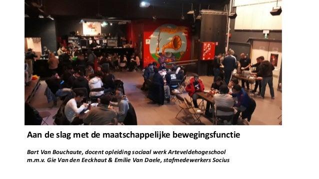 Aan de slag met de maatschappelijke bewegingsfunctie Bart Van Bouchaute, docent opleiding sociaal werk Arteveldehogeschool...