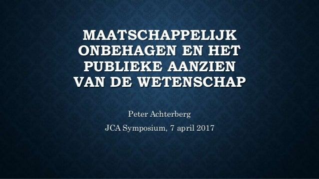 MAATSCHAPPELIJK ONBEHAGEN EN HET PUBLIEKE AANZIEN VAN DE WETENSCHAP Peter Achterberg JCA Symposium, 7 april 2017