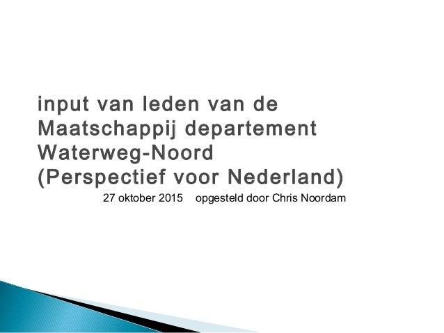 input van leden van de Maatschappij departement Waterweg-Noord (Perspectief voor Nederland) 27 oktober 2015 opgesteld door...