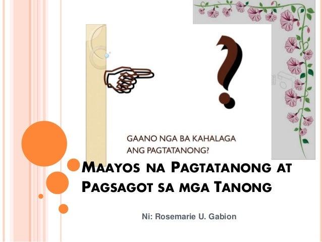 MAAYOS NA PAGTATANONG AT PAGSAGOT SA MGA TANONG Ni: Rosemarie U. Gabion