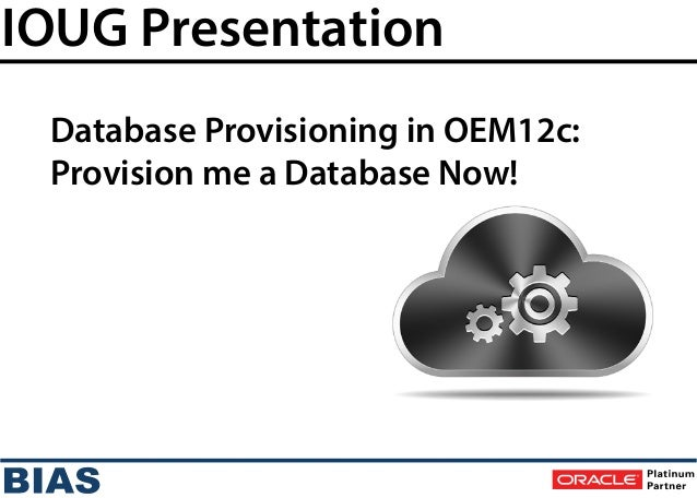 IOUG Presentation Database Provisioning in OEM12c: Provision me a Database Now!