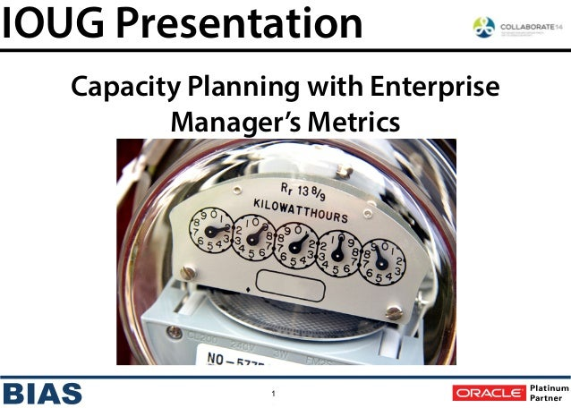 1 IOUG Presentation Capacity Planning with Enterprise Manager's Metrics