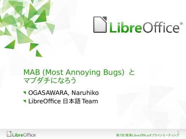 1 第7回 関東LibreOfficeオフラインミーティング MAB (Most Annoying Bugs) と マブダチになろう OGASAWARA, Naruhiko LibreOffice 日本語 Team
