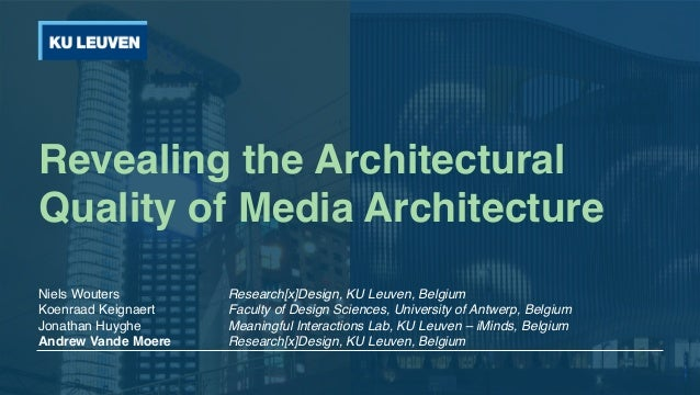 Revealing the Architectural Quality of Media Architecture Niels Wouters Research[x]Design, KU Leuven, Belgium Koenraad Kei...