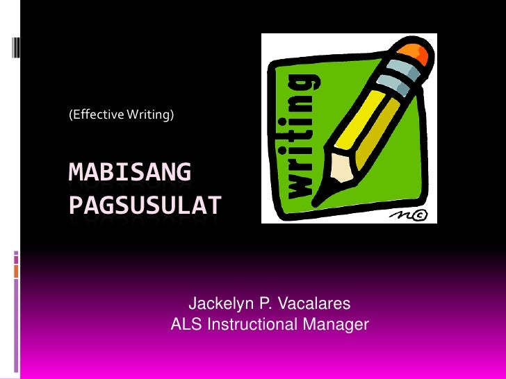 (Effective Writing)<br />MabisangPagsusulat<br />Jackelyn P. Vacalares<br />ALS Instructional Manager<br />