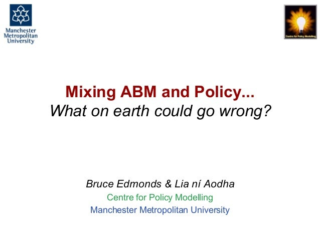Mixing ABM and Policy... What on earth could go wrong?, Bruce Edmonds, MABS 2018 Stockholm. slide 1 Mixing ABM and Policy....