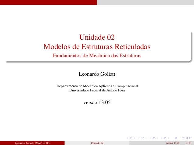 Unidade 02 Modelos de Estruturas Reticuladas Fundamentos de Mecânica das Estruturas  Leonardo Goliatt Departamento de Mecâ...