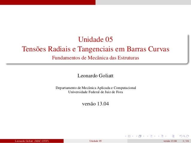 Unidade 05 Tensões Radiais e Tangenciais em Barras Curvas Fundamentos de Mecânica das Estruturas  Leonardo Goliatt Departa...