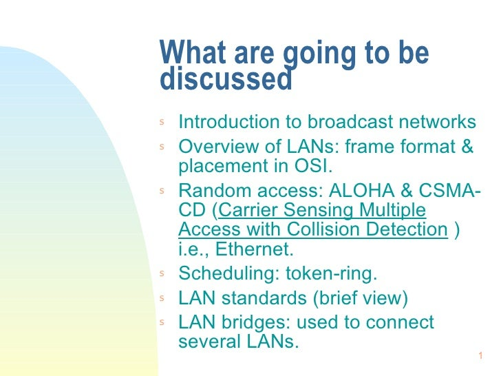 What are going to be discussed <ul><li>Introduction to broadcast networks </li></ul><ul><li>Overview of LANs: frame format...