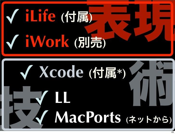 表現✓ iLife (付属)✓ iWork (別売) ✓          術    Xcode (付属*)技   ✓ LL    ✓ MacPorts(ネットから)                    49