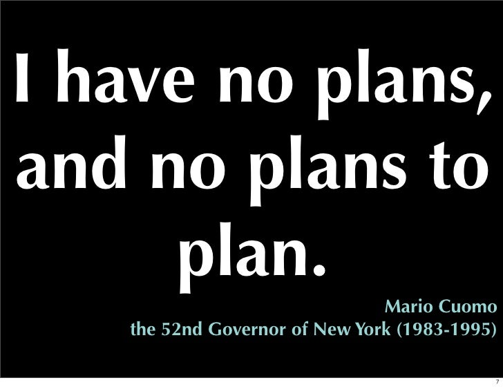 I have no plans,and no plans to     plan.                               Mario Cuomo   the 52nd Governor of New York (1983-...