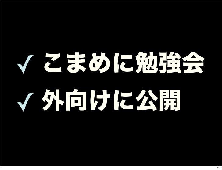 ✓ こまめに勉強会✓ 外向けに公開            62