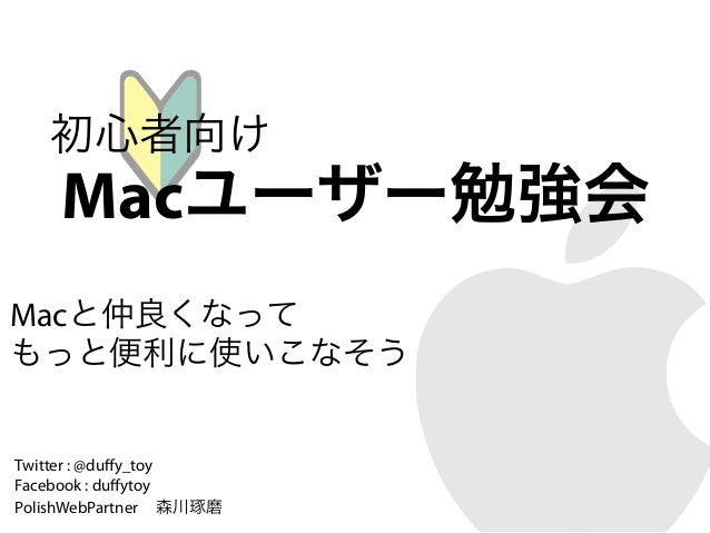 初心者向け    Macユーザー勉強会Macと仲良くなってもっと便利に使いこなそうTwitter : @duffy_toyFacebook : duffytoyPolishWebPartner 森川琢磨