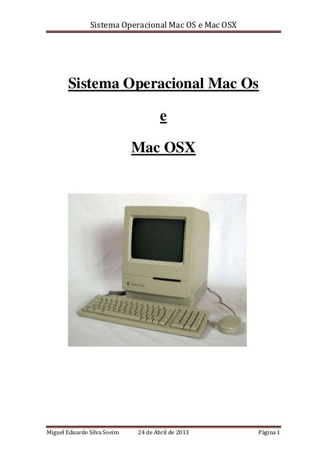 Sistema Operacional Mac OS e Mac OSXMiguel Eduardo Silva Soeiro 24 de Abril de 2013 Página 1Sistema Operacional Mac OseMac...