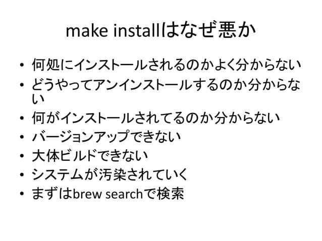 Brewの良いところ  • 『管理』が出来る  – 追加・更新・削除ができる  – make && make installとかするとこれができない  – バージョンを上げたり下げたり  – 把握ができる  • 面倒なことをしなくてよい  – ...