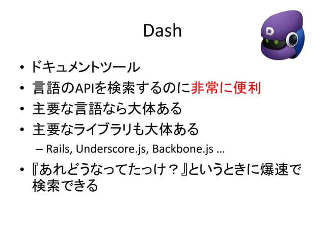 なぜDashが必要か  • ツールは何でもいい  • 公式ドキュメントを読むことが重要  • 主要な言語やライブラリは必ず公式ドキュメ  ントが充実している  – 引数や返り値、動作の挙動や注意点など  • Dashは勝手にドキュメントをアップ...