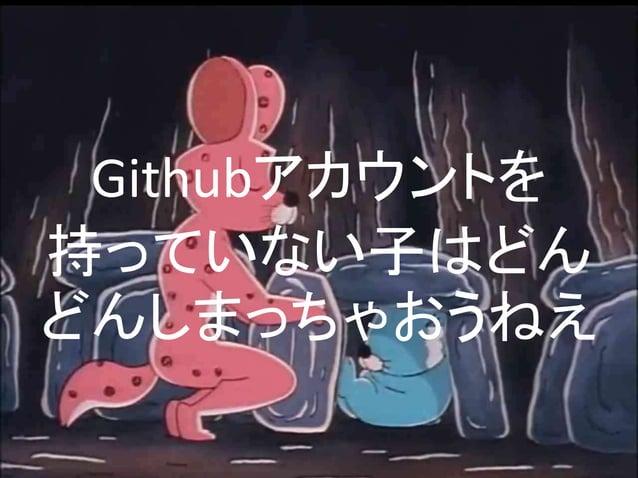 なぜGithubを使うべきか  • 単純にコードの管理が楽  – ディレクトリに入れっぱなしイクナイ  • 簡単に人に公開できる  – 間違ってる点を指摘してもらえる  – Pull-Requestで修正してもらえる  • 他の人と一緒に作業が...