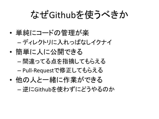 なぜGithubを使うべきか  • 色々な便利な機能がある  – Issue, Wiki, Pull-Requestなど  • 大小様々なOSSのコードがある  – 有名なOSSのコードはほとんどGithubにある  • 世界中のトップレベルの...