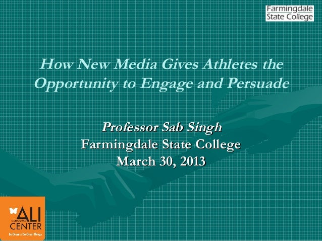 How New Media Gives Athletes theOpportunity to Engage and Persuade         Professor Sab Singh      Farmingdale State Coll...