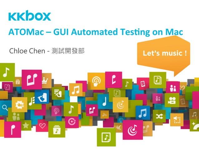 Chloe Chen - 測試開發部 ATOMac  –  GUI  Automated  Tes3ng  on  Mac