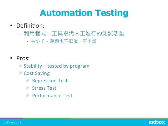 • Defini+on:   – 利用程式、工具取代人工進行的測試活動 • 按你千、萬遍也不厭倦、不中斷 • Pros:    Stability  –  tested  by  program    Co...