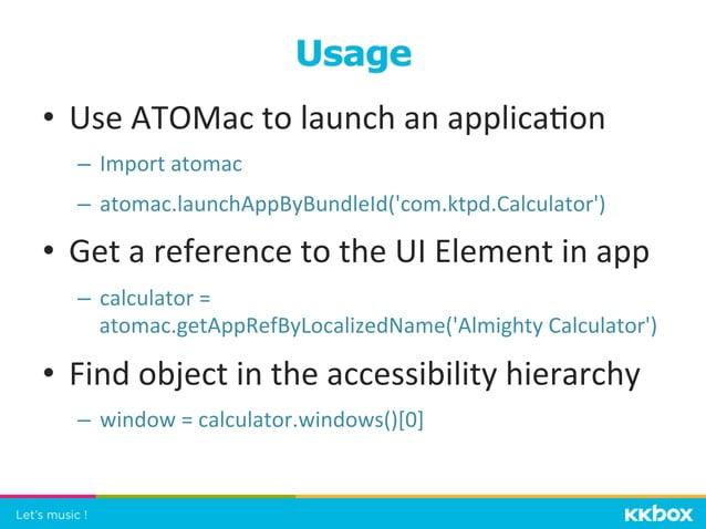 • Use  ATOMac  to  launch  an  applica+on   – Import  atomac   – atomac.launchAppByBundleId('com.ktpd.C...