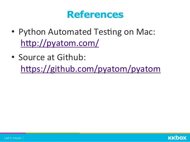 • Python  Automated  Tes+ng  on  Mac:     hgp://pyatom.com/   • Source  at  Github:   hgps://github....