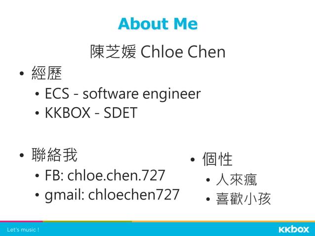 陳芝媛 Chloe Chen • 經歷 • ECS - software engineer • KKBOX - SDET • 聯絡我 • FB: chloe.chen.727 • gmail: chloechen727  About...
