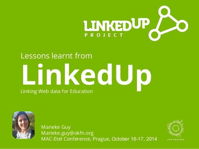 Lessons learnt from  LinkedUp Linking Web data for Education  Marieke Guy  Marieke.guy@okfn.org  MAC-Etel Conference, Prag...
