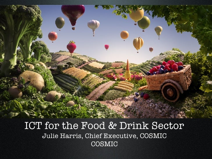 ICT for the Food & Drink Sector Julie Harris, Chief Executive,  COSMIC COSMIC