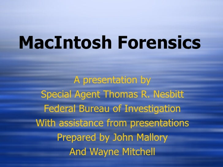 MacIntosh Forensics A presentation by Special Agent Thomas R. Nesbitt Federal Bureau of Investigation With assistance from...