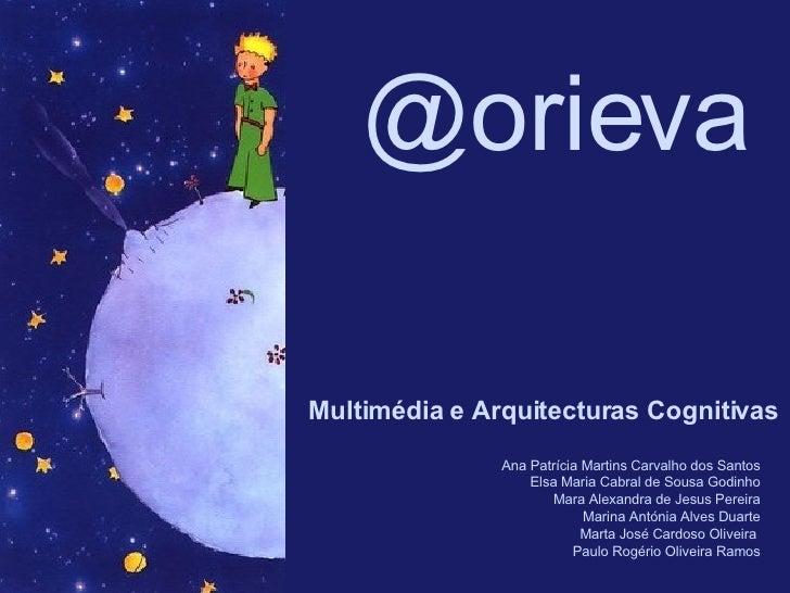 @orieva Multimédia e Arquitecturas Cognitivas Ana Patrícia Martins Carvalho dos Santos Elsa Maria Cabral de Sousa Godinho ...