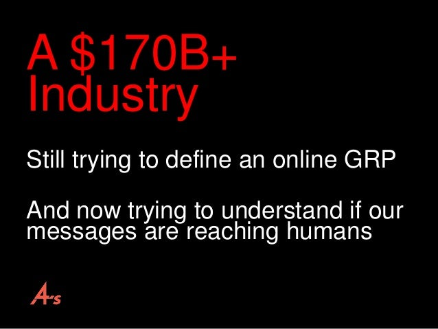 A $170B+ Industry Still trying to define an online GRP And now trying to understand if our messages are reaching humans