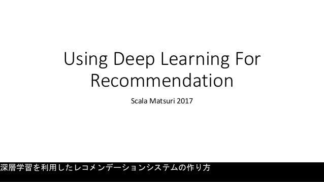 Using Deep Learning For Recommendation Scala Matsuri 2017 深層学習を利用したレコメンデーションシステムの作り方