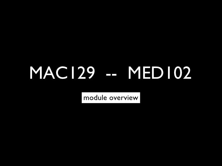 MAC129  --  MED102 <ul><li>module overview </li></ul>