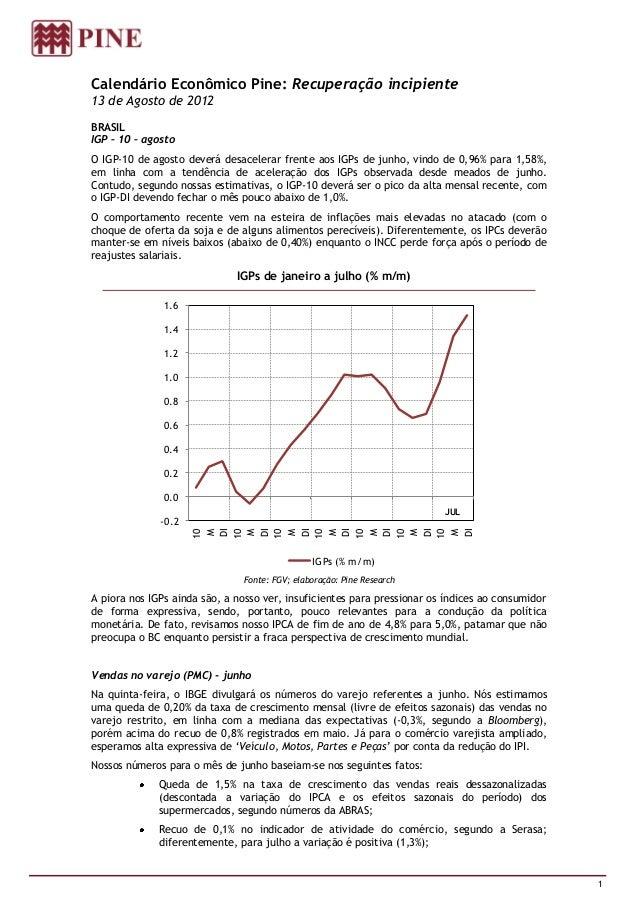 Calendário Econômico Pine: Recuperação incipiente13 de Agosto de 2012BRASILIGP – 10 – agostoO IGP-10 de agosto deverá desa...