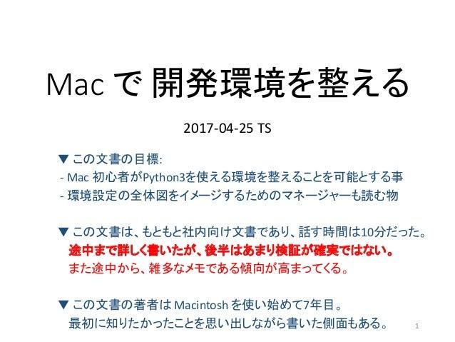 Mac で 開発環境を整える 2017-04-25 TS ▼ この文書の目標: - Mac 初心者がPython3を使える環境を整えることを可能とする事 - 環境設定の全体図をイメージするためのマネージャーも読む物 ▼ この文書は、もともと社内...
