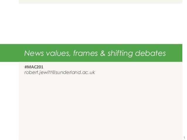 News values, frames & shifting debates #MAC201 robert.jewitt@sunderland.ac.uk 1