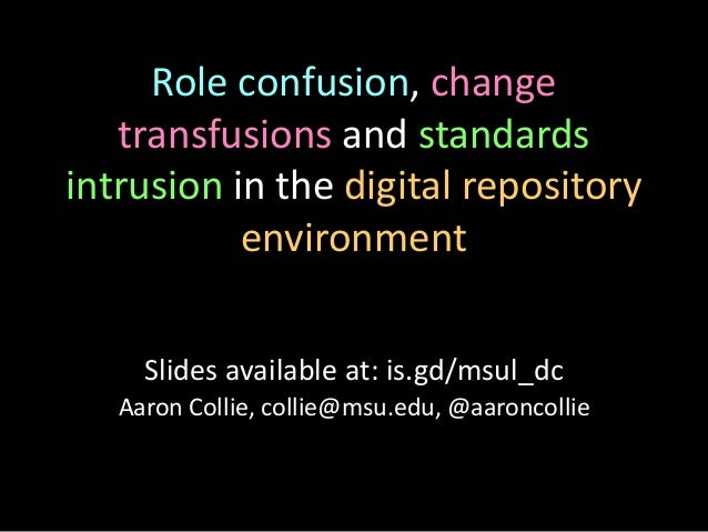 Role confusion, change transfusions and standards intrusion in the digital repository environment Aaron Collie, collie@msu...