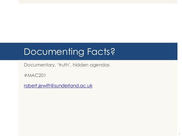 "Documenting Facts? Documentary, ""truth"", hidden agendas #MAC201  robert.jewitt@sunderland.ac.uk  1"