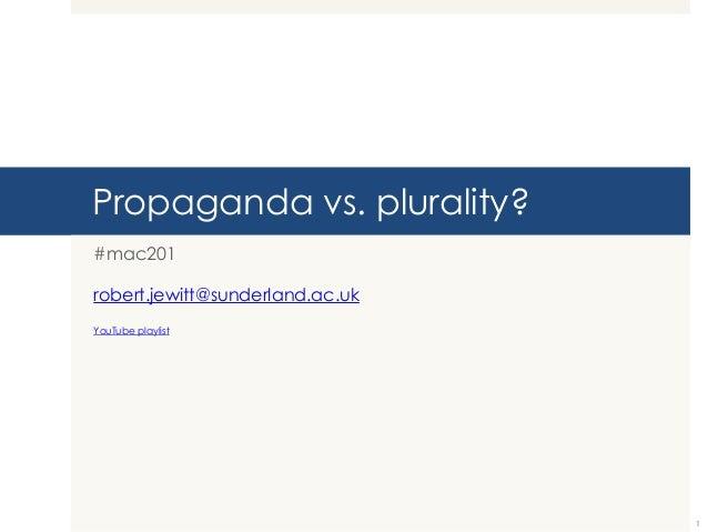 Propaganda vs. plurality? #mac201 robert.jewitt@sunderland.ac.uk YouTube playlist  1