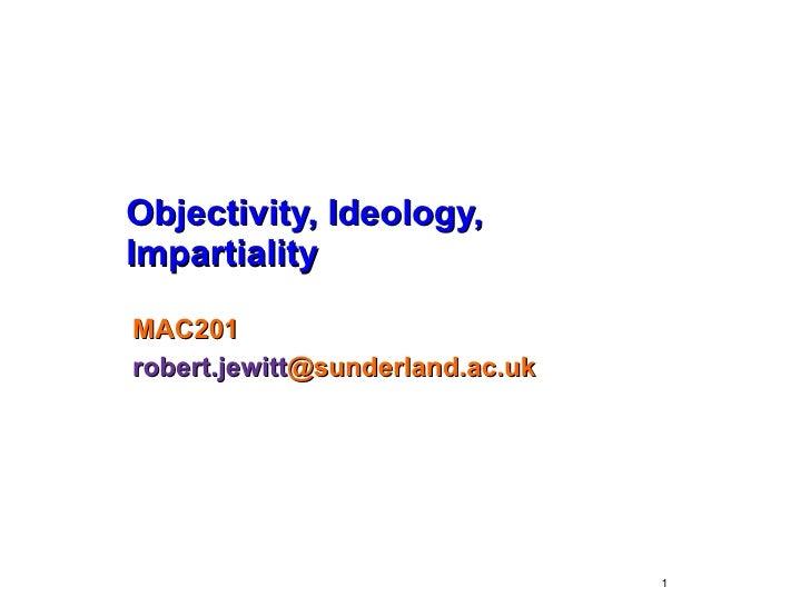 Objectivity, Ideology, Impartiality MAC201 robert.jewitt @sunderland.ac.uk
