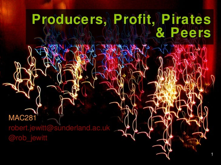 Producers, Profit, Pirates & Peers MAC281 [email_address] @rob_jewitt