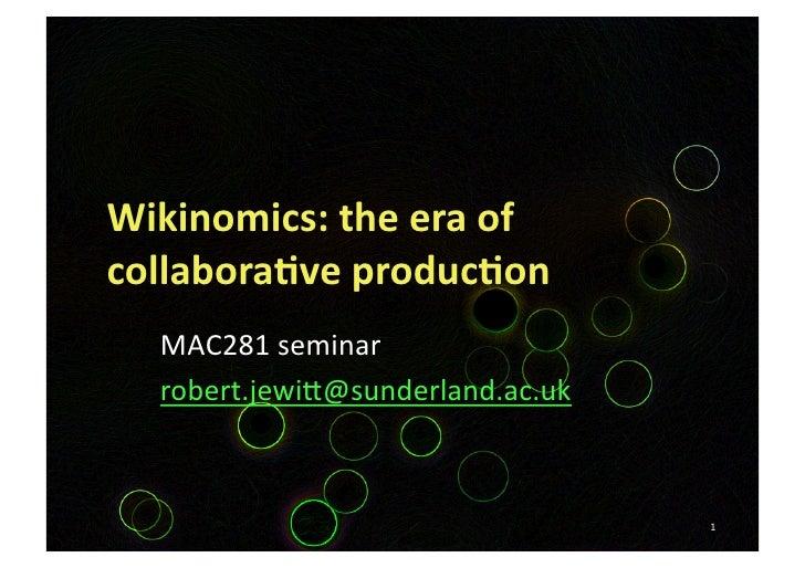 Wikinomics:theeraof collabora3veproduc3on   MAC281seminar   robert.jewi5@sunderland.ac.uk                       ...