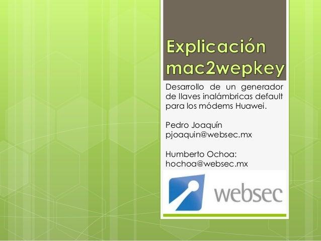 Desarrollo de un generadorde llaves inalámbricas defaultpara los módems Huawei.Pedro Joaquínpjoaquin@websec.mxHumberto Och...