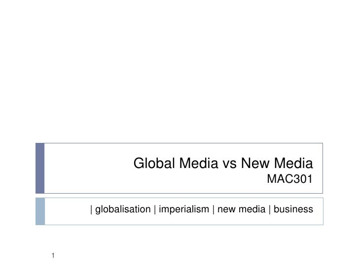 Global Media vs New MediaMAC301<br />globalisation | imperialism | new media | business<br />1<br />