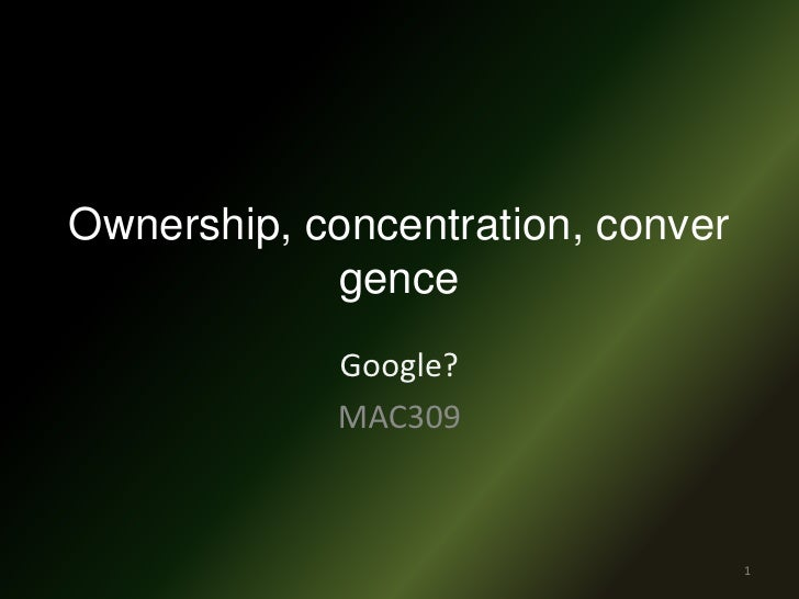 Ownership, concentration, convergence<br />Google?<br />MAC309<br />1<br />