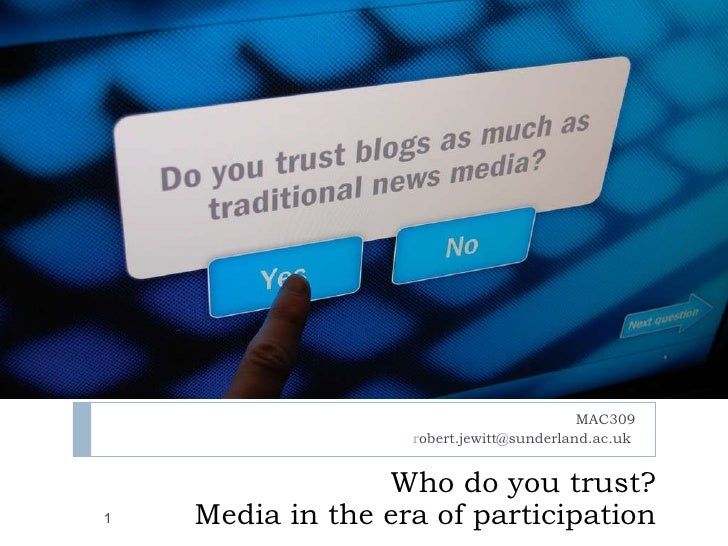 Who do you trust? Media in the era of participation MAC309 r [email_address]