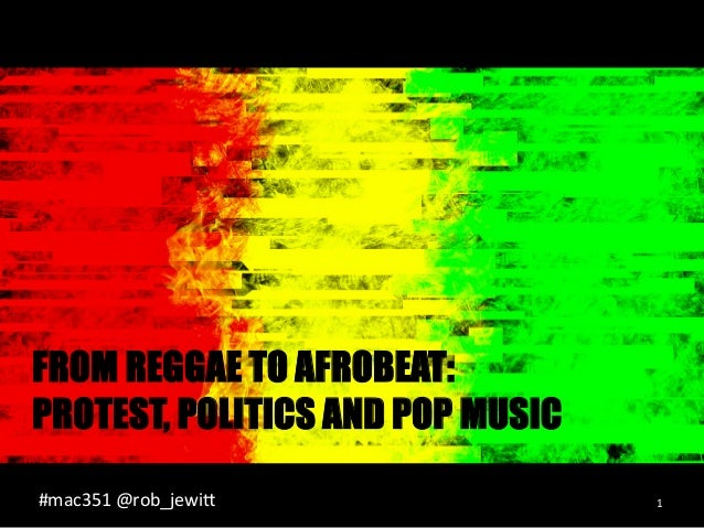 FROM REGGAE TO AFROBEAT: PROTEST, POLITICS AND POP MUSIC #mac351  @rob_jewi2    1