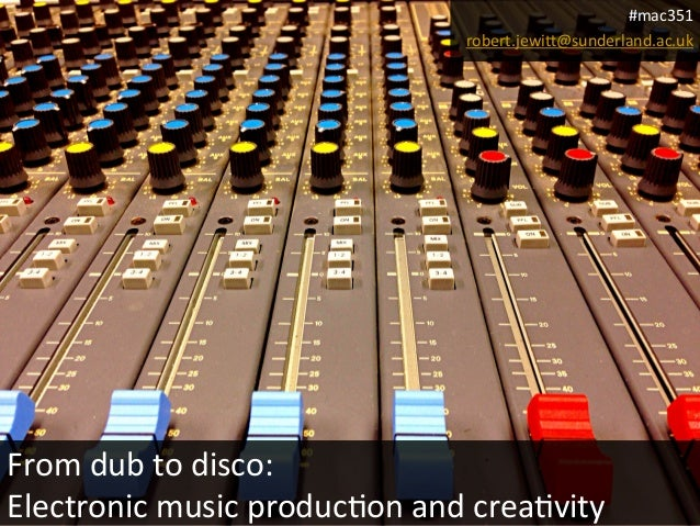 #mac351	    robert.jewi>@sunderland.ac.uk	     From	   dub	   to	   disco:	   	    Electronic	   music	   produc3on	   and...